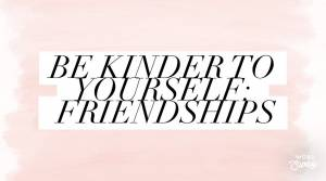 Be Kinder to Yourself: Friendships