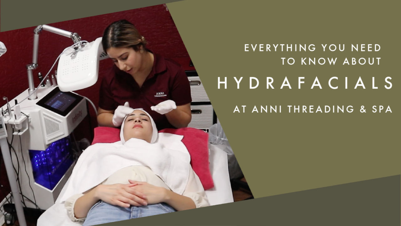 Everything You Need to Know about Hydrafacials | With Anni Threading & Spa