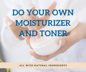 Do Your Own Moisturizer and Toner- All With Natural Ingredients